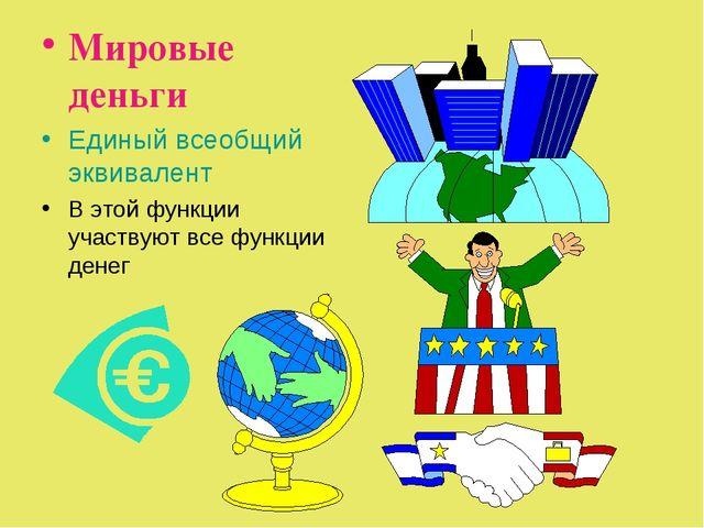Мировые деньги Единый всеобщий эквивалент В этой функции участвуют все функци...
