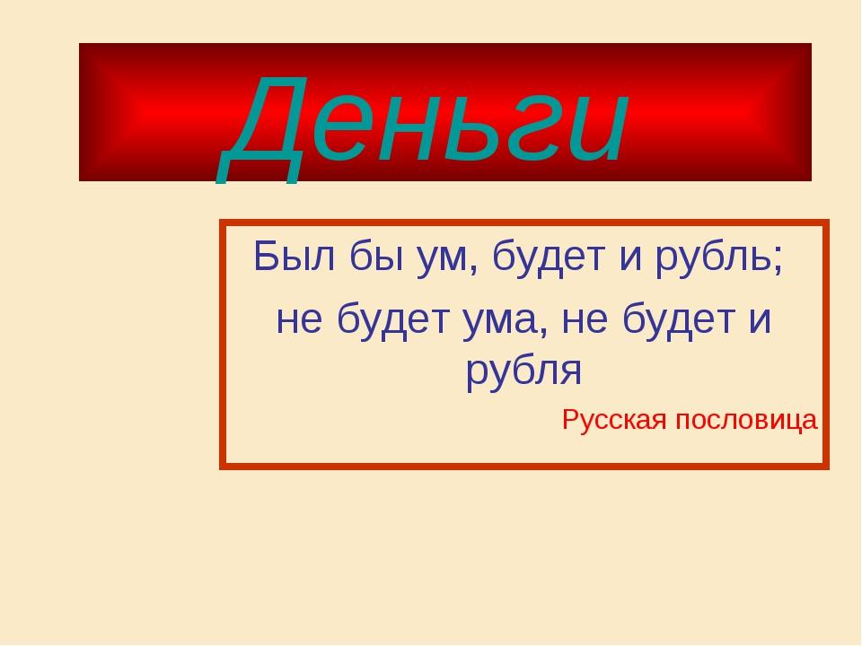 Деньги Был бы ум, будет и рубль; не будет ума, не будет и рубля Русская посло...
