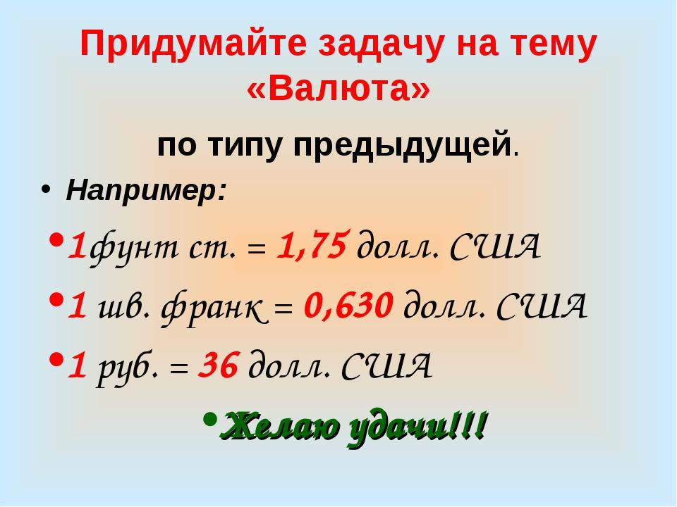 Придумайте задачу на тему «Валюта» по типу предыдущей. Например: 1фунт ст. =...