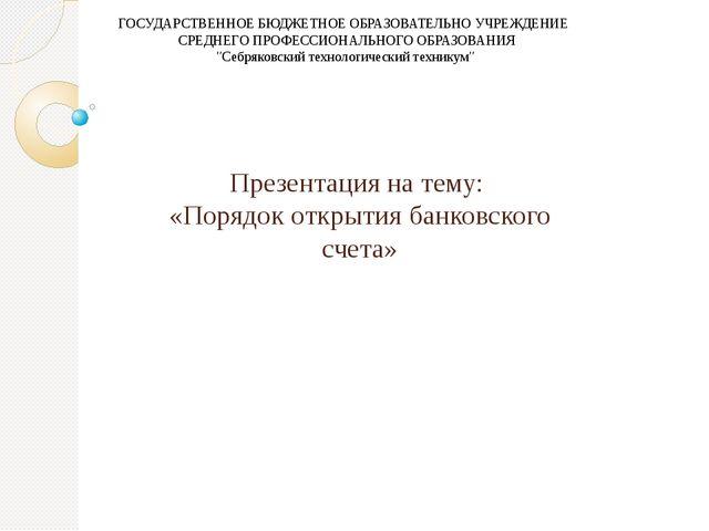 Презентация на тему: «Порядок открытия банковского счета» ГОСУДАРСТВЕННОЕ БЮД...