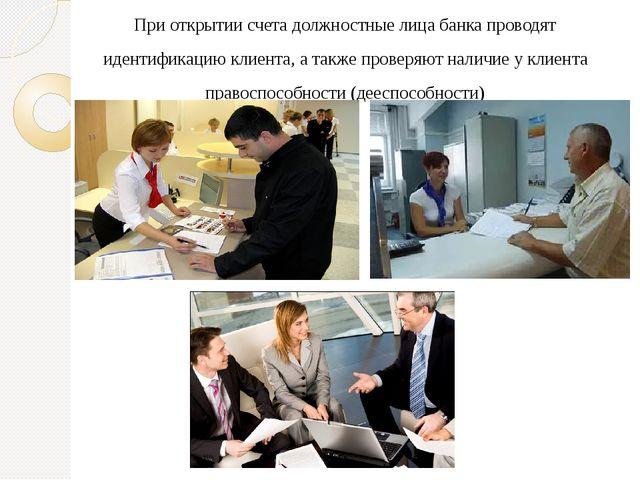 При открытии счета должностные лица банка проводят идентификацию клиента, а т...