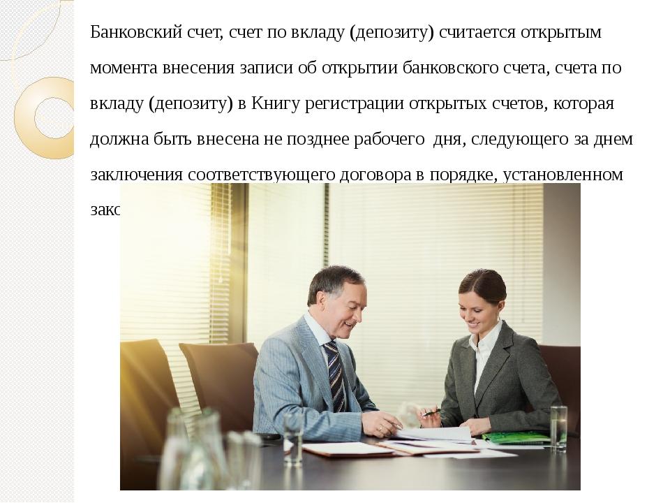 Банковский счет, счет по вкладу (депозиту) считается открытым момента внесени...