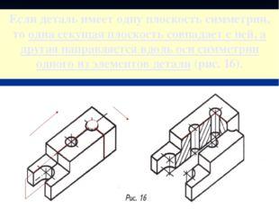 Если деталь имеет одну плоскость симметрии, то одна секущая плоскость совпада