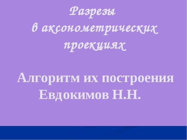 Разрезы в аксонометрических проекциях Алгоритм их построения Евдокимов Н.Н.