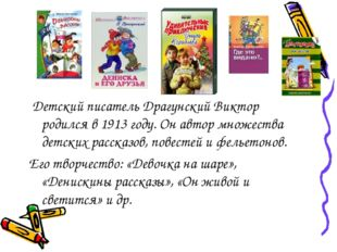 Детский писатель Драгунский Виктор родился в 1913 году. Он автор множества д