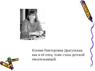 Ксения Викторовна Драгунская, как и её отец, тоже стала детской писательницей.