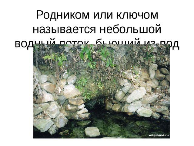 Родником или ключом называется небольшой водный поток, бьющий из-под земли
