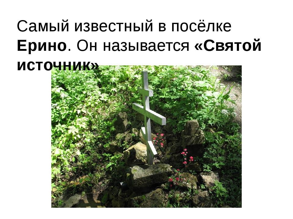 Самый известный в посёлке Ерино. Он называется «Святой источник»