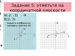 Задание 5: отметьте на координатной плоскости А(-2; -3)  В(2; 3) Найдите коо