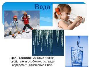 Вода Цель занятия: узнать о пользе, свойствах и особенностях воды, определить
