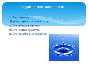 1. Что такое вода? Подчеркните правильный ответ. а) Это твёрдое вещество. б)