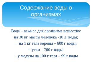 Вода – важное для организма вещество: на 30 кг. массы человека -10 л. воды; н