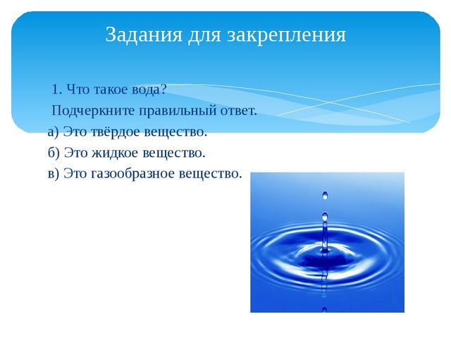 1. Что такое вода? Подчеркните правильный ответ. а) Это твёрдое вещество. б)...