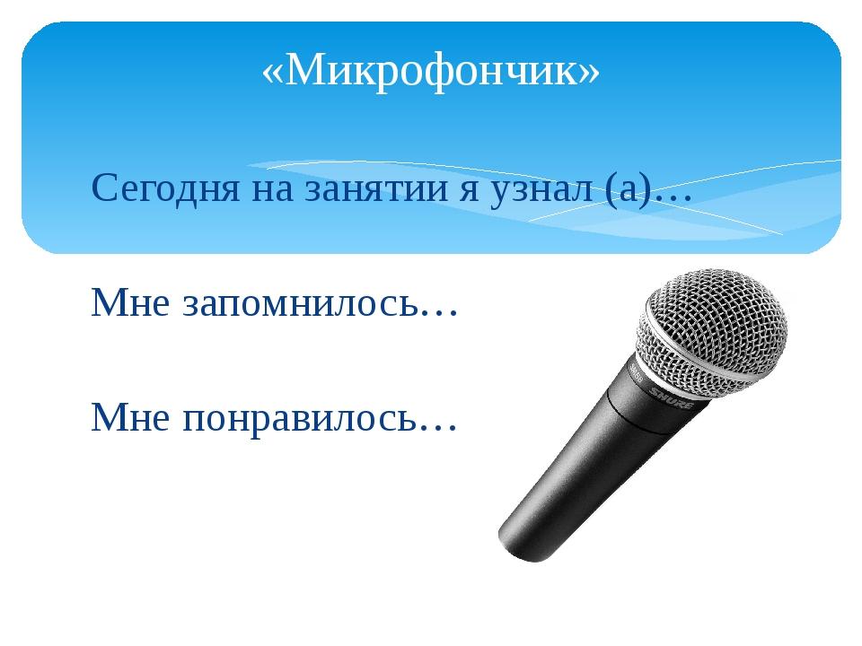Сегодня на занятии я узнал (а)… Мне запомнилось… Мне понравилось… «Микрофончик»