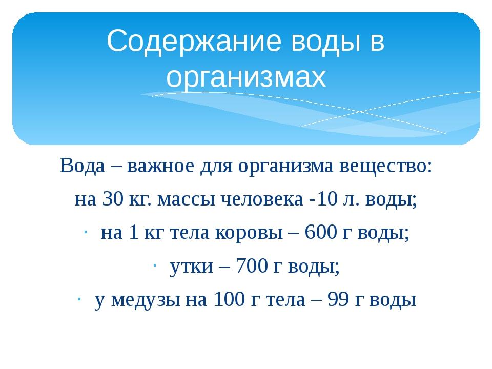 Вода – важное для организма вещество: на 30 кг. массы человека -10 л. воды; н...