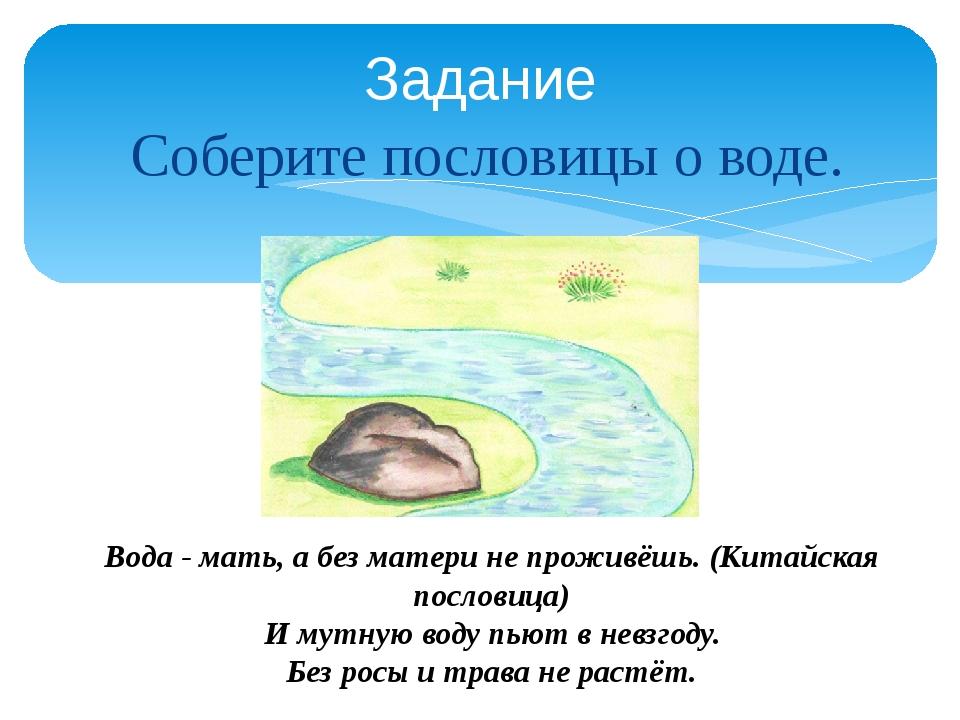 Соберите пословицы о воде. Задание Вода - мать, а без матери не проживёшь. (...