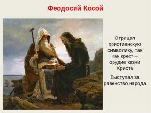 Феодосий Косой Отрицал христианскую символику, так как крест – орудие казни Х