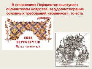 В сочинениях Пересветов выступает обличителем боярства, за удовлетворение осн