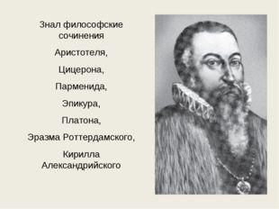 Знал философские сочинения Аристотеля, Цицерона, Парменида, Эпикура, Платона,