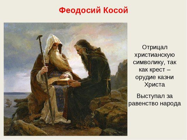 Феодосий Косой Отрицал христианскую символику, так как крест – орудие казни Х...