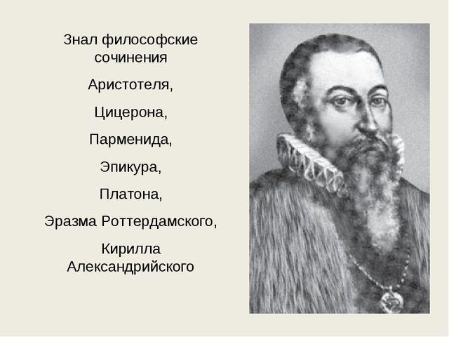 Знал философские сочинения Аристотеля, Цицерона, Парменида, Эпикура, Платона,...