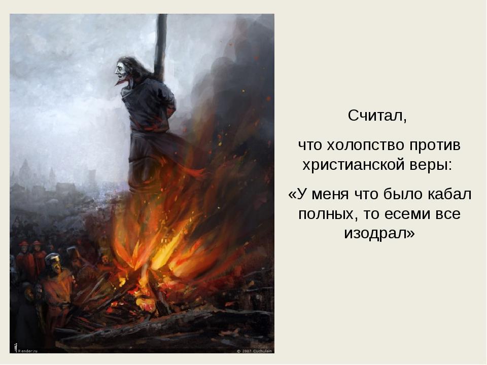 Считал, что холопство против христианской веры: «У меня что было кабал полных...