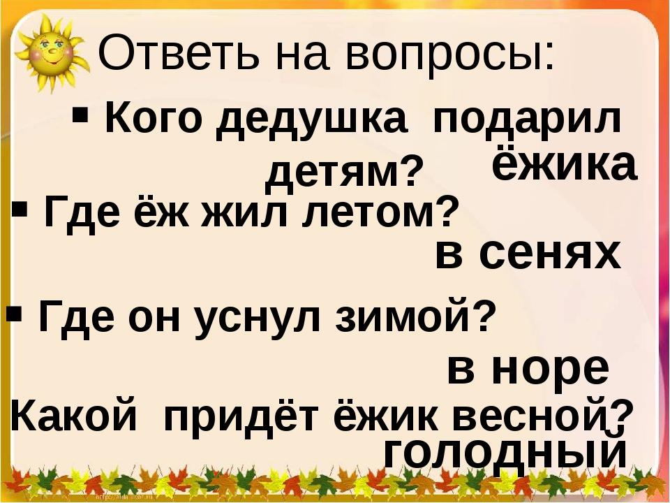 Ответь на вопросы:  Где ёж жил летом?  Кого дедушка подарил детям?  Где он...