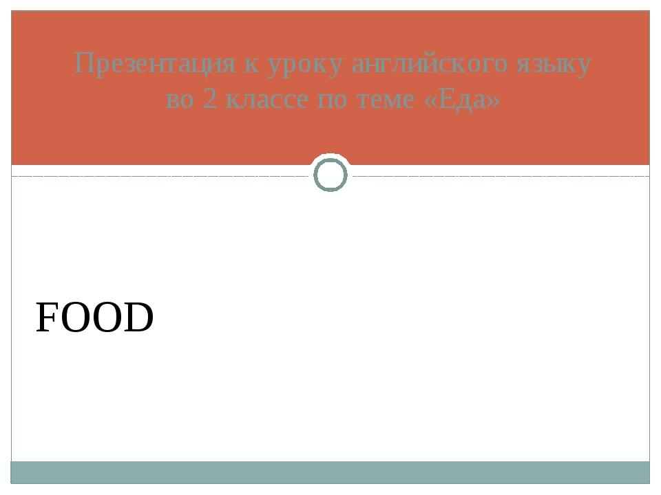 Презентация к уроку английского языку во 2 классе по теме «Еда» FOOD