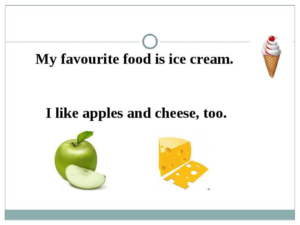 My favourite food is ice cream. I like apples and cheese, too.