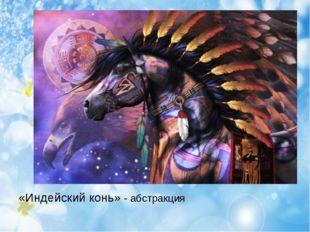 «Индейский конь» - абстракция