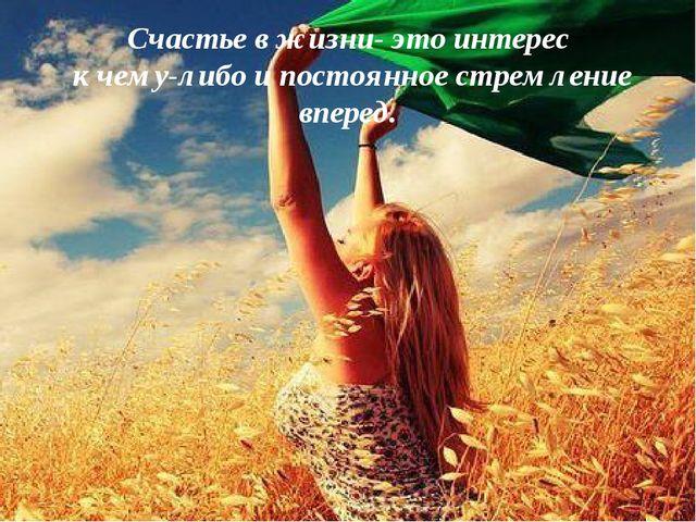 Счастье в жизни- это интерес к чему-либо и постоянное стремление вперед.