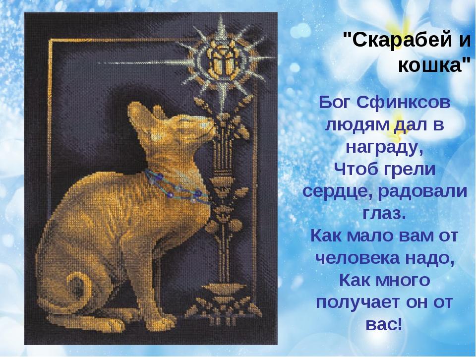 """""""Скарабей и кошка"""" Бог Сфинксов людям дал в награду, Чтоб грели сердце, радов..."""