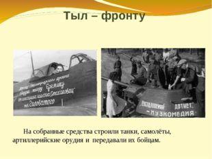 Тыл – фронту На собранные средства строили танки, самолёты, артиллерийские о