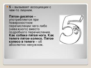 5– вызывает ассоциации с чем-то лишним. Пятое-десятое– употребляется при по