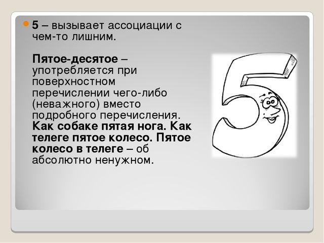 5– вызывает ассоциации с чем-то лишним. Пятое-десятое– употребляется при по...