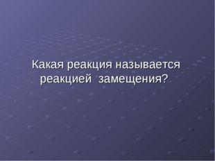 Какая реакция называется реакцией замещения?