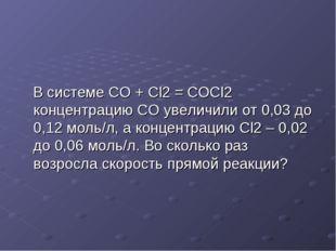 В системе CO + Cl2 = COCl2 концентрацию CO увеличили от 0,03 до 0,12 моль/л,
