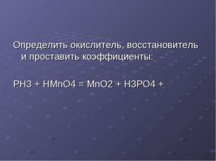Определить окислитель, восстановитель и проставить коэффициенты: PH3 + HMnO4
