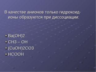 В качестве анионов только гидроксид-ионы образуются при диссоциации: Ba(OH)2