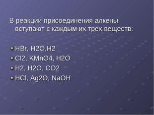 В реакции присоединения алкены вступают с каждым их трех веществ: HBr, H2O,H2