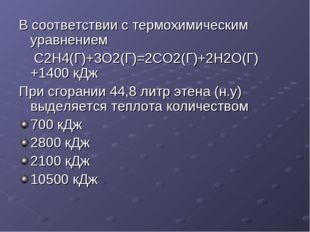 В соответствии с термохимическим уравнением С2Н4(Г)+3O2(Г)=2СО2(Г)+2Н2О(Г)+14
