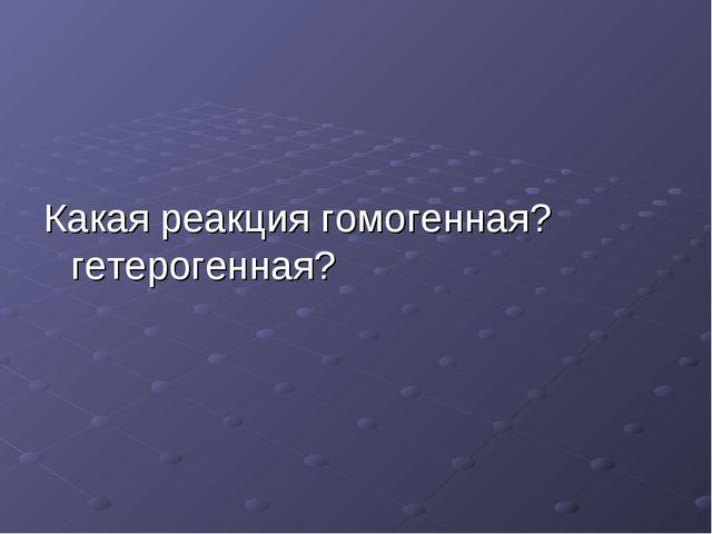 Какая реакция гомогенная? гетерогенная?