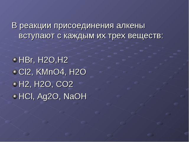 В реакции присоединения алкены вступают с каждым их трех веществ: HBr, H2O,H2...
