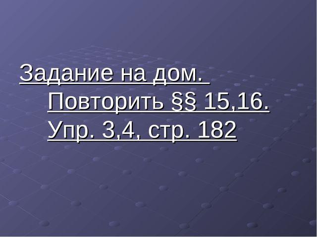Задание на дом. Повторить §§ 15,16. Упр. 3,4, стр. 182
