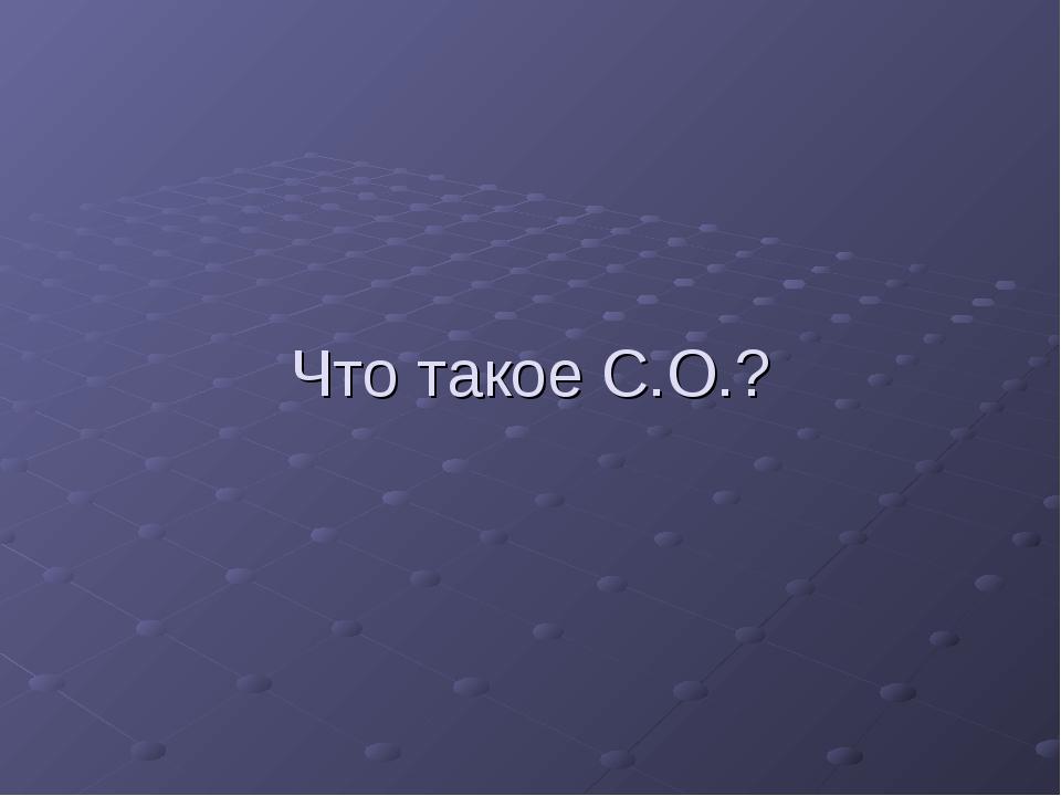 Что такое С.О.?