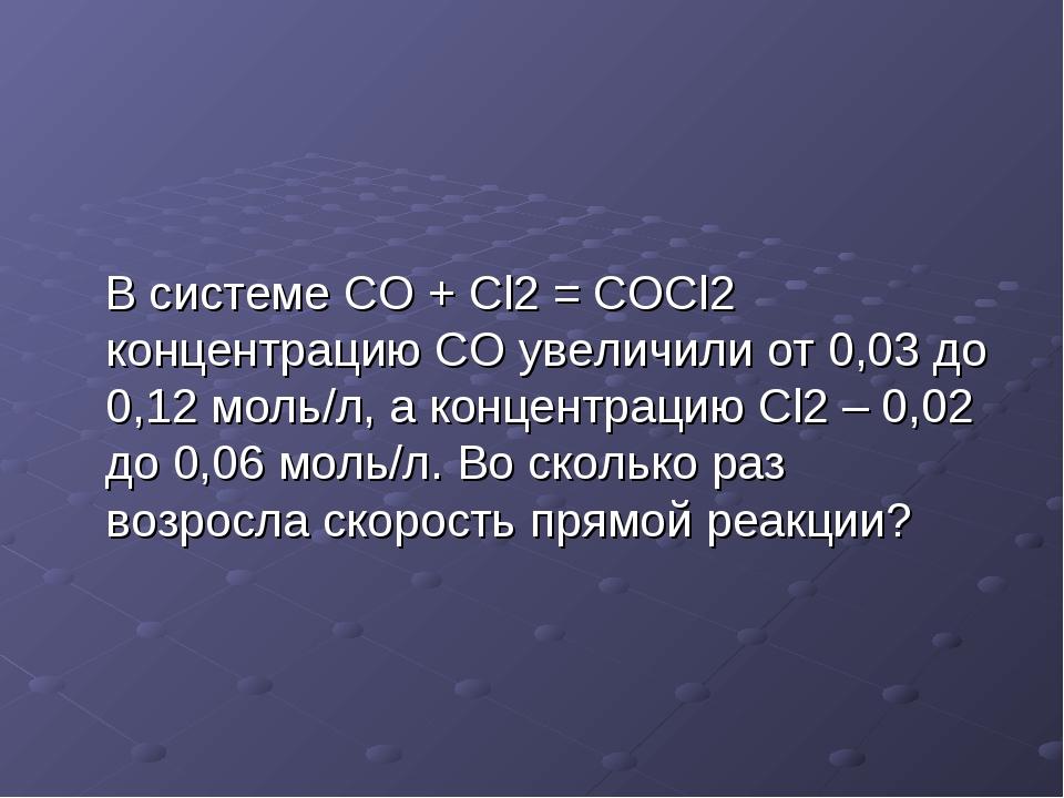 В системе CO + Cl2 = COCl2 концентрацию CO увеличили от 0,03 до 0,12 моль/л,...