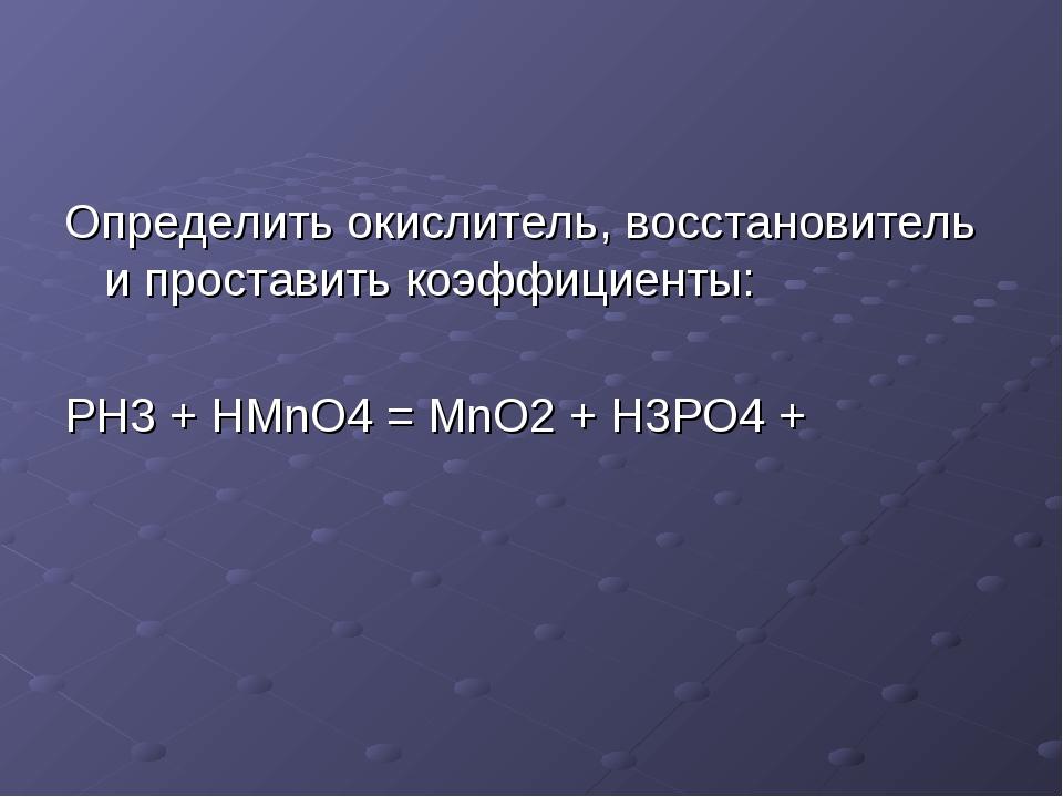 Определить окислитель, восстановитель и проставить коэффициенты: PH3 + HMnO4...