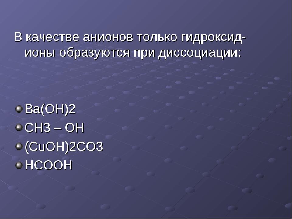 В качестве анионов только гидроксид-ионы образуются при диссоциации: Ba(OH)2...