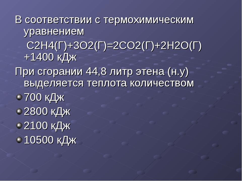В соответствии с термохимическим уравнением С2Н4(Г)+3O2(Г)=2СО2(Г)+2Н2О(Г)+14...