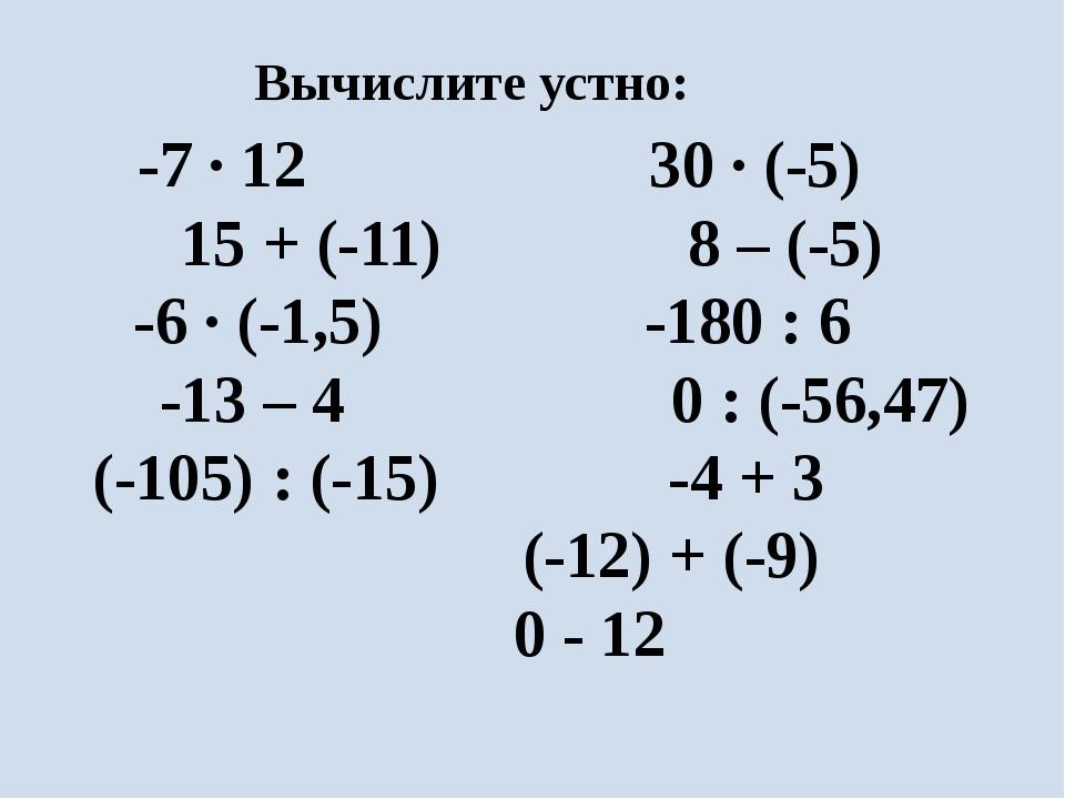 -7 ∙ 12 30 ∙ (-5) 15 + (-11) 8 – (-5) -6 ∙ (-1,5) -180 : 6 -13 – 4 0 : (-56,4...